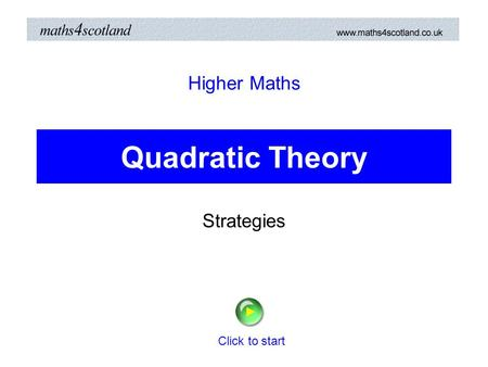 Quadratic Theory Strategies Higher Maths Click to start.