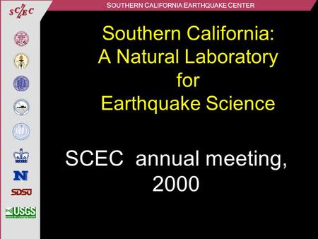 S OUTHERN C ALIFORNIA E ARTHQUAKE C ENTER Southern California: A Natural Laboratory for Earthquake Science SCEC annual meeting, 2000.