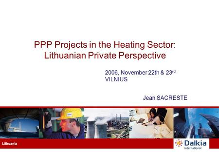 Lithuania PPP Projects in the Heating Sector: Lithuanian Private Perspective 2006, November 22th & 23 rd VILNIUS Jean SACRESTE.