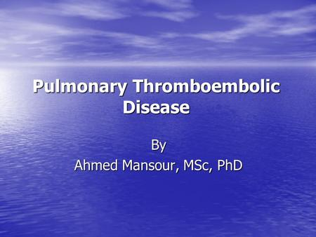 Pulmonary Thromboembolic Disease By Ahmed Mansour, MSc, PhD.