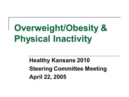 Overweight/Obesity & Physical Inactivity Healthy Kansans 2010 Steering Committee Meeting April 22, 2005.