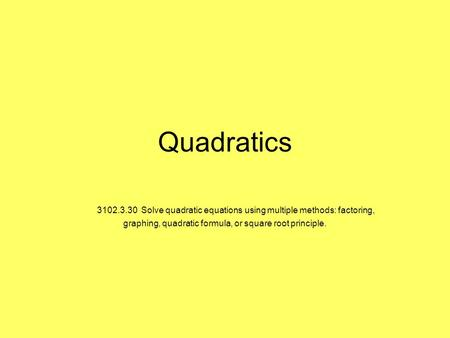 Quadratics     3102.3.30  Solve quadratic equations using multiple methods: factoring, graphing, quadratic formula, or square root principle.