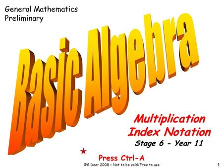 1 Press Ctrl-A ©G Dear 2008 – Not to be sold/Free to use Multiplication Index Notation Stage 6 - Year 11 General Mathematics Preliminary.