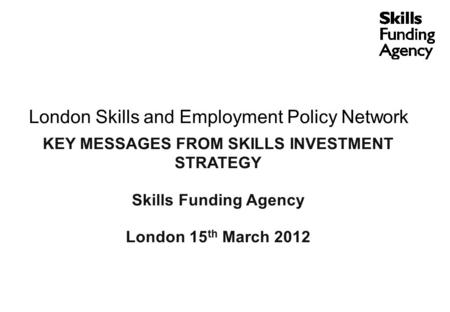 London Skills and Employment Policy Network KEY MESSAGES FROM SKILLS INVESTMENT STRATEGY Skills Funding Agency London 15 th March 2012.