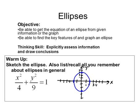 Ellipses Objective: Be able to get the equation of an ellipse from given information or the graph Be able to find the key features of and graph an ellipse.