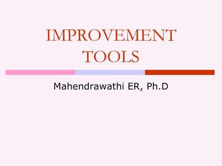 IMPROVEMENT TOOLS Mahendrawathi ER, Ph.D. Outline  Classification of improvement tools  Purpose of the tools  Extent of change  Time and resource.
