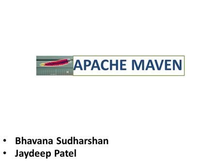 "APACHE MAVEN Bhavana Sudharshan Jaydeep Patel. Introduction What is Maven? ""Maven is a software management and comprehension tool based on the concept."