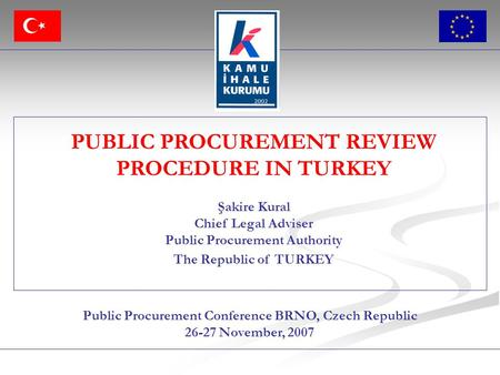 Public Procurement Conference BRNO, Czech Republic 26-27 November, 2007 PUBLIC PROCUREMENT REVIEW PROCEDURE IN TURKEY Şakire Kural Chief Legal Adviser.
