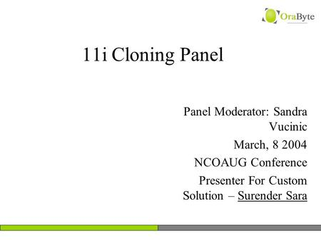 11i Cloning Panel Panel Moderator: Sandra Vucinic March, 8 2004 NCOAUG Conference Presenter For Custom Solution – Surender Sara.