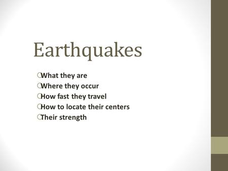Earthquakes  What they are  Where they occur  How fast they travel  How to locate their centers  Their strength.