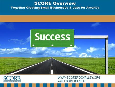 WWW.SCOREFOXVALLEY.ORG Call 1-(630) 355-4141 SCORE Overview Together Creating Small Businesses & Jobs for America.