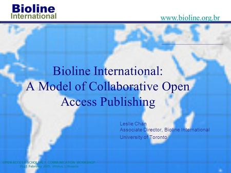 OPEN ACCESS SCHOLARLY COMMUNICATION WORKSHOP 20-21 February 2005, Vilnius, Lithuania www.bioline.org.br Bioline International: A Model of Collaborative.