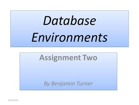 Database Environments Assignment Two By Benjamin Turner Assignment Two By Benjamin Turner 8/24/2015.