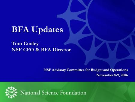 BFA Updates Tom Cooley NSF CFO & BFA Director NSF Advisory Committee for Budget and Operations November 8-9, 2006.