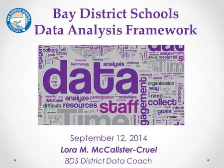 September 12, 2014 Lora M. McCalister-Cruel BDS District Data Coach Bay District Schools Data Analysis Framework.