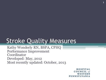 Stroke Quality Measures Kathy Wonderly RN, BSPA, CPHQ Performance Improvement Coordinator Developed: May, 2012 Most recently updated: October, 2013 1.
