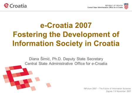 REPUBLIC OF CROATIA Central State Administrative Office for e-Croatia INFuture 2007 – The Future of Information Sciences Zagreb 7-9 November 2007 e-Croatia.