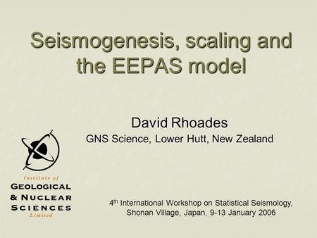 Seismogenesis, scaling and the EEPAS model David Rhoades GNS Science, Lower Hutt, New Zealand 4 th International Workshop on Statistical Seismology, Shonan.
