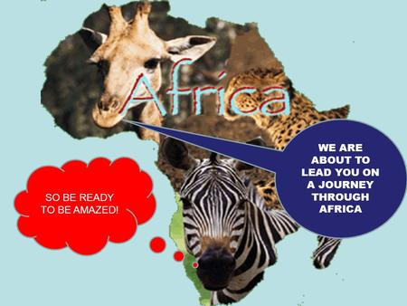 WE ARE ABOUT TO LEAD YOU ON A JOURNEY THROUGH AFRICA SO BE READY TO BE AMAZED!