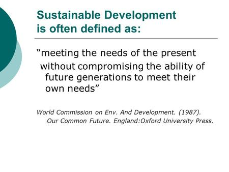 "Sustainable Development is often defined as: ""meeting the needs of the present without compromising the ability of future generations to meet their own."