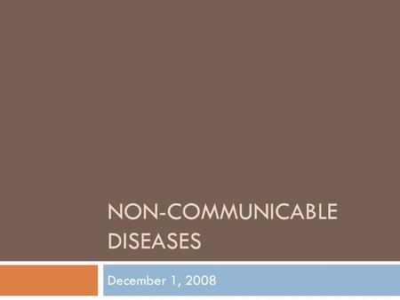 NON-COMMUNICABLE DISEASES December 1, 2008. Non-communicable  Disease that is not transmitted by another person, a vector, or the environment.  Cardiovascular.