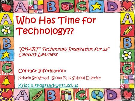 "1 Who Has Time for Technology?? ""SMART"" Technology Integration for 21 st Century Learners Contact Information: Kristin Skogstad - Sioux Falls School District."