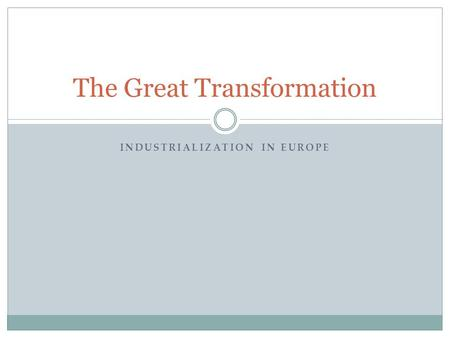 INDUSTRIALIZATION IN EUROPE The Great Transformation.
