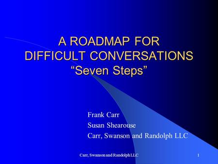 "Carr, Swanson and Randolph LLC1 A ROADMAP FOR DIFFICULT CONVERSATIONS ""Seven Steps"" Frank Carr Susan Shearouse Carr, Swanson and Randolph LLC."