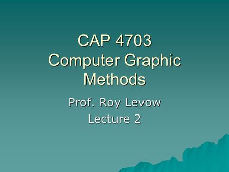CAP 4703 Computer Graphic Methods Prof. Roy Levow Lecture 2.