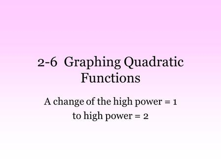 2-6 Graphing Quadratic Functions A change of the high power = 1 to high power = 2.