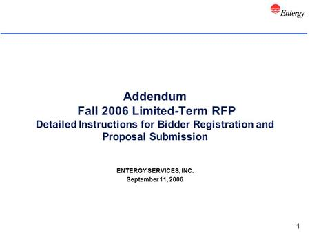 1 Addendum Fall 2006 Limited-Term RFP Detailed Instructions for Bidder Registration and Proposal Submission ENTERGY SERVICES, INC. September 11, 2006.