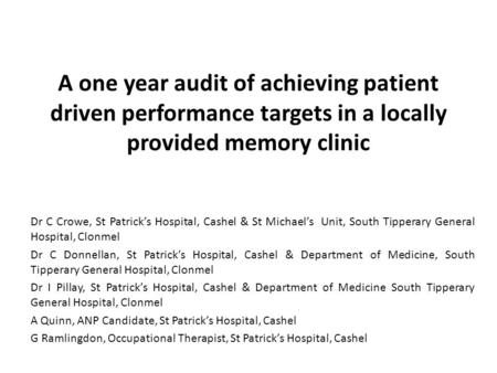 A one year audit of achieving patient driven performance targets in a locally provided memory clinic Dr C Crowe, St Patrick's Hospital, Cashel & St Michael's.