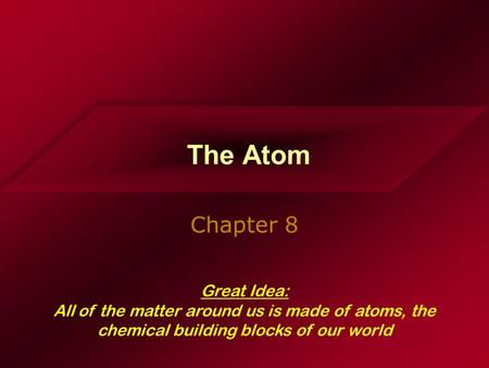 The Atom Chapter 8 Great Idea: All of the matter around us is made of atoms, the chemical building blocks of our world.