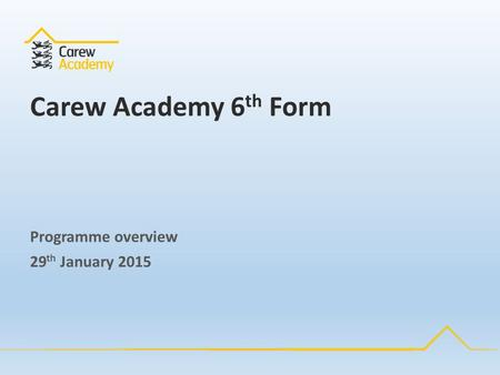 Carew Academy 6 th Form Programme overview 29 th January 2015.