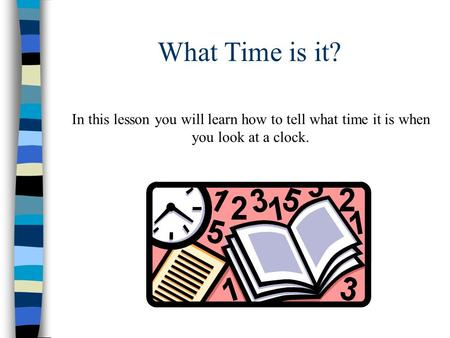 What Time is it? In this lesson you will learn how to tell what time it is when you look at a clock.