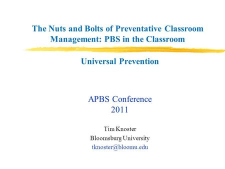 The Nuts and Bolts of Preventative Classroom Management: PBS in the Classroom Universal Prevention APBS Conference 2011 Tim Knoster Bloomsburg University.