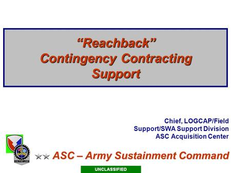 "ASC – Army Sustainment Command ""Reachback"" Contingency Contracting Support Chief, LOGCAP/Field Support/SWA Support Division ASC Acquisition Center."