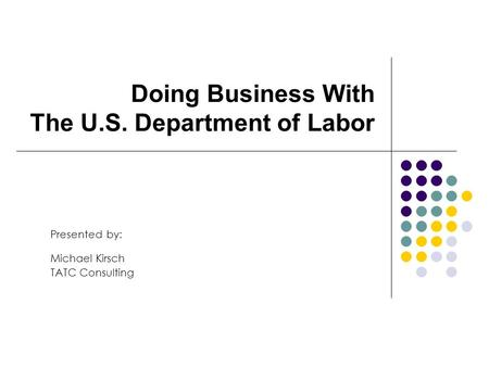Doing Business With The U.S. Department of Labor Presented by: Michael Kirsch TATC Consulting.