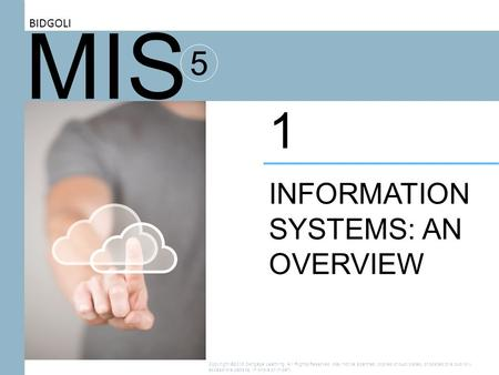MIS 5 INFORMATION SYSTEMS: AN OVERVIEW 1 BIDGOLI Copyright ©2016 Cengage Learning. All Rights Reserved. May not be scanned, copied or duplicated, or posted.