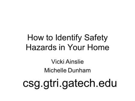 How to Identify Safety Hazards in Your Home Vicki Ainslie Michelle Dunham csg.gtri.gatech.edu.