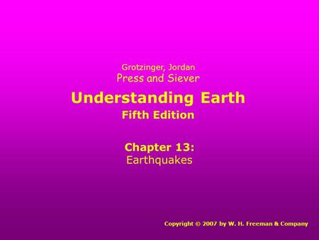Understanding Earth Chapter 13: Earthquakes Copyright © 2007 by W. H. Freeman & Company Grotzinger, Jordan Press and Siever Fifth Edition.