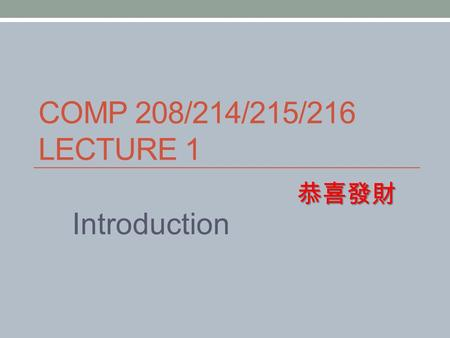 COMP 208/214/215/216 LECTURE 1 Introduction 恭喜發財.