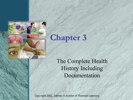 Copyright 2002, Delmar, A division of Thomson Learning Chapter 3 The Complete Health History Including Documentation.