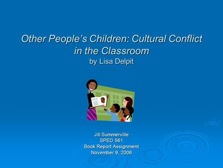 Other People's Children: Cultural Conflict in the Classroom by Lisa Delpit Jill Summerville SPED 561 Book Report Assignment November 9, 2006.