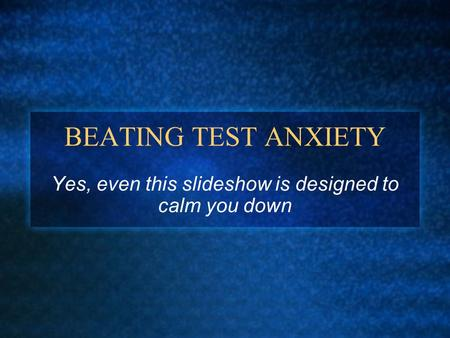 BEATING TEST ANXIETY Yes, even this slideshow is designed to calm you down.
