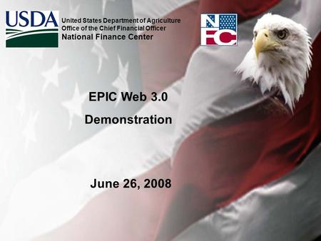 EPIC Web 3.0 Demonstration United States Department of Agriculture Office of the Chief Financial Officer National Finance Center June 26, 2008.