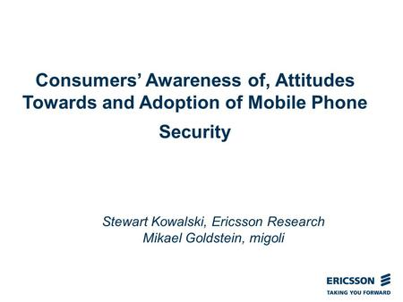 Slide title In CAPITALS 50 pt Slide subtitle 32 pt Consumers' Awareness of, Attitudes Towards and Adoption of Mobile Phone Security Stewart Kowalski, Ericsson.