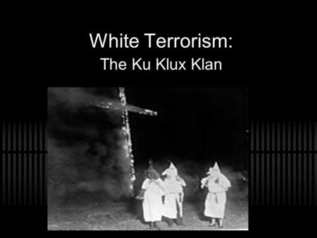 White Terrorism: The Ku Klux Klan. How did the Klan begin? Began December 1865 by six former confederate officers in Pulaski, Tennessee. Called their.