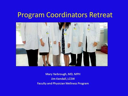 Program Coordinators Retreat Mary Yarbrough, MD, MPH Jim Kendall, LCSW Faculty and Physician Wellness Program.