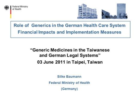 """Generic Medicines in the Taiwanese and German Legal Systems"" 03 June 2011 in Taipei, Taiwan Role of Generics in the German Health Care System Financial."